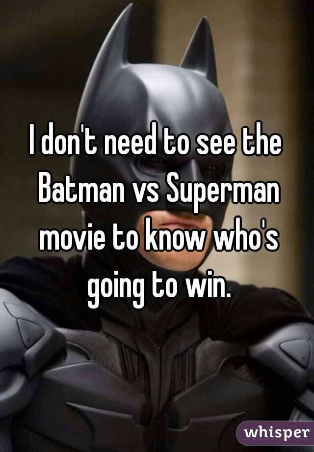 I don't need to see the Batman vs Superman movie to know who's going to win.
