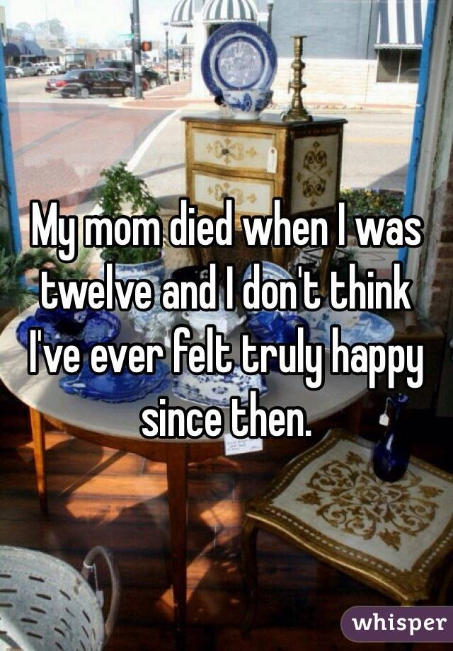 My mom died when I was twelve and I don't think I've ever felt truly happy since then.