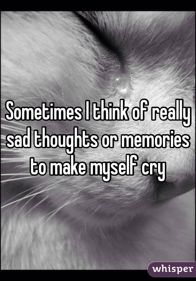 Sometimes I think of really sad thoughts or memories to make myself cry