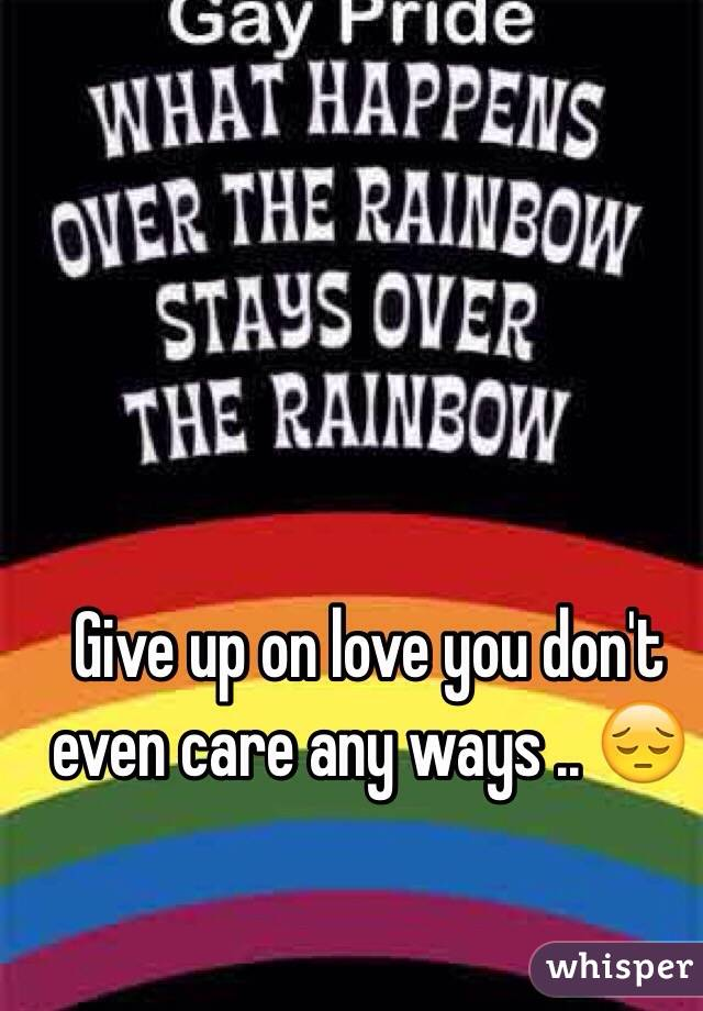 Give up on love you don't even care any ways .. 😔