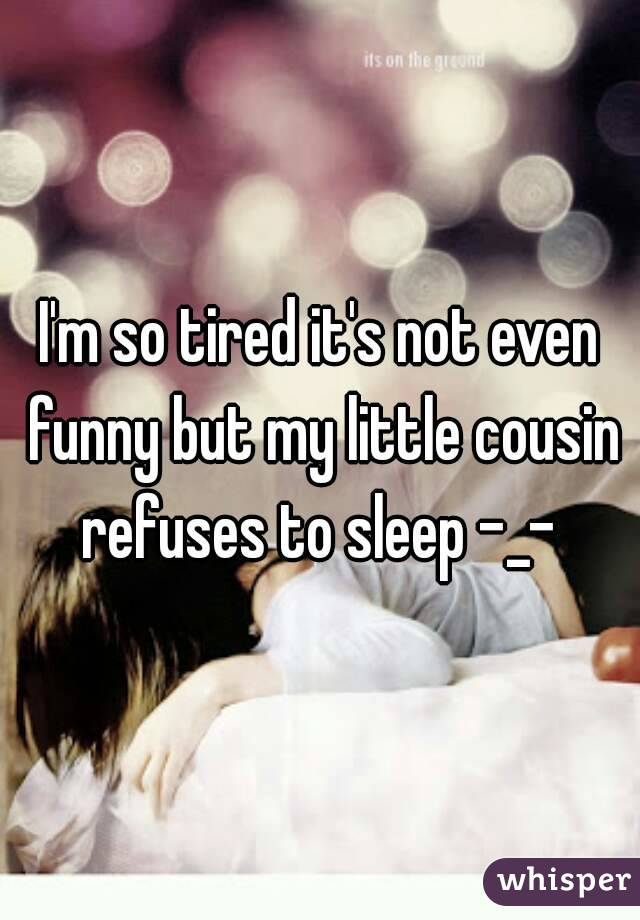 I'm so tired it's not even funny but my little cousin refuses to sleep -_-