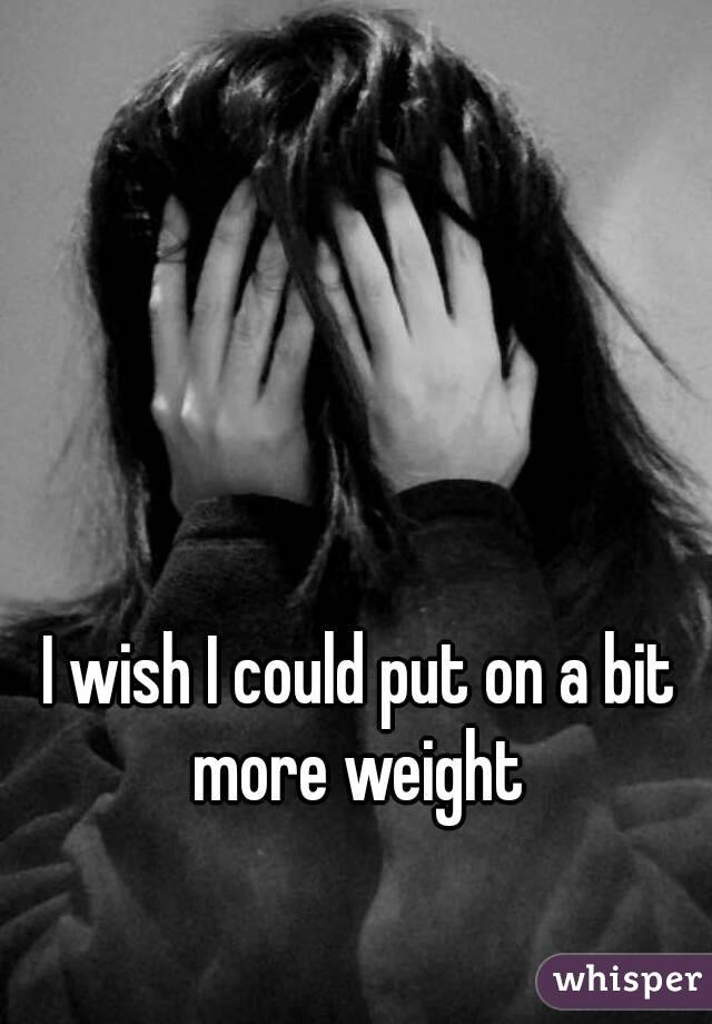 I wish I could put on a bit more weight