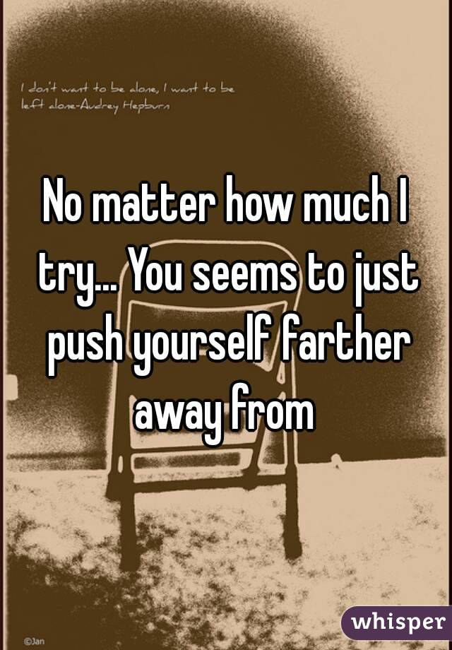 No matter how much I try... You seems to just push yourself farther away from