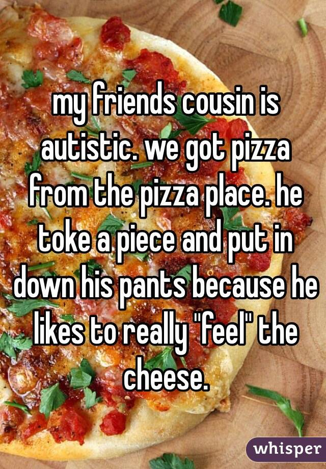 "my friends cousin is autistic. we got pizza from the pizza place. he toke a piece and put in down his pants because he likes to really ""feel"" the cheese."
