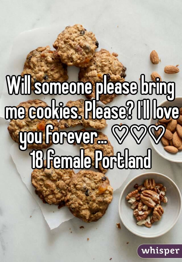 Will someone please bring me cookies. Please? I'll love you forever... ♡♡♡ 18 female Portland