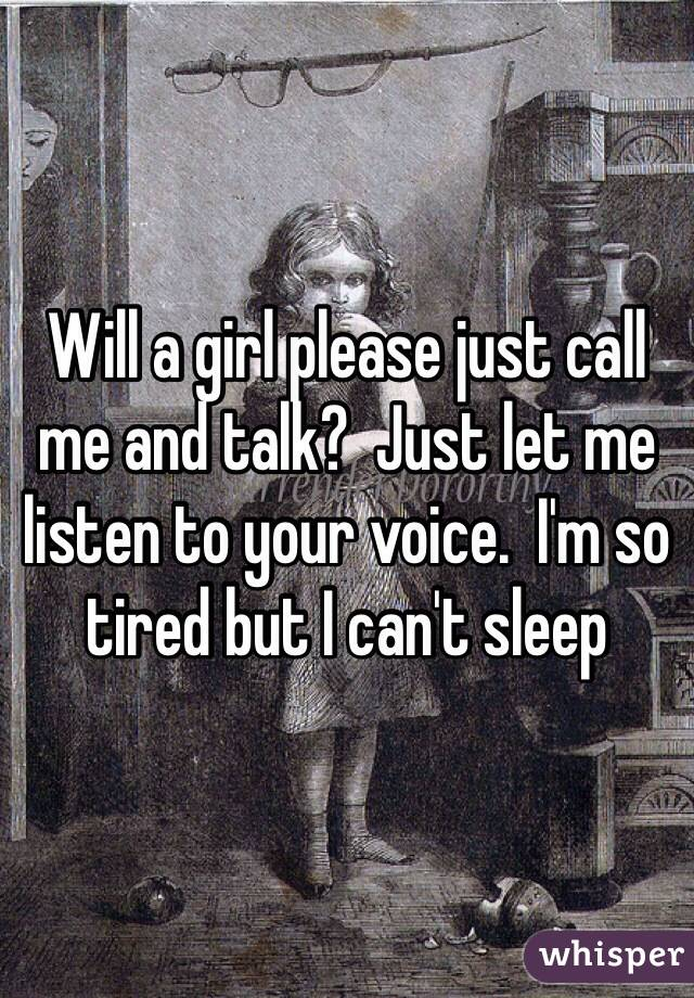 Will a girl please just call me and talk?  Just let me listen to your voice.  I'm so tired but I can't sleep
