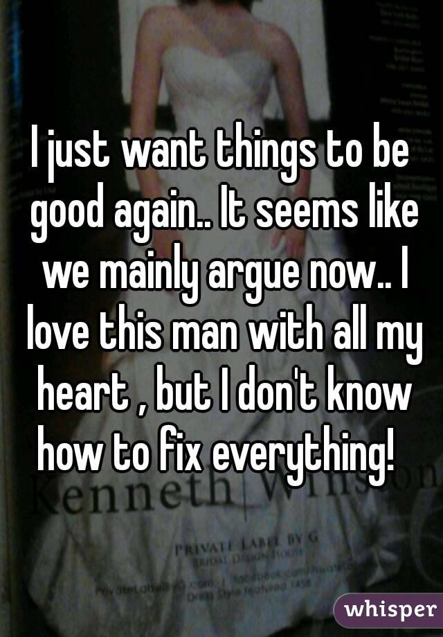 I just want things to be good again.. It seems like we mainly argue now.. I love this man with all my heart , but I don't know how to fix everything!