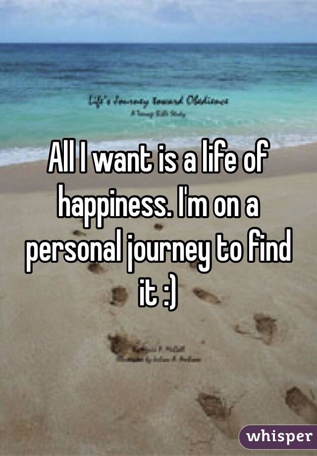 All I want is a life of happiness. I'm on a personal journey to find it :)