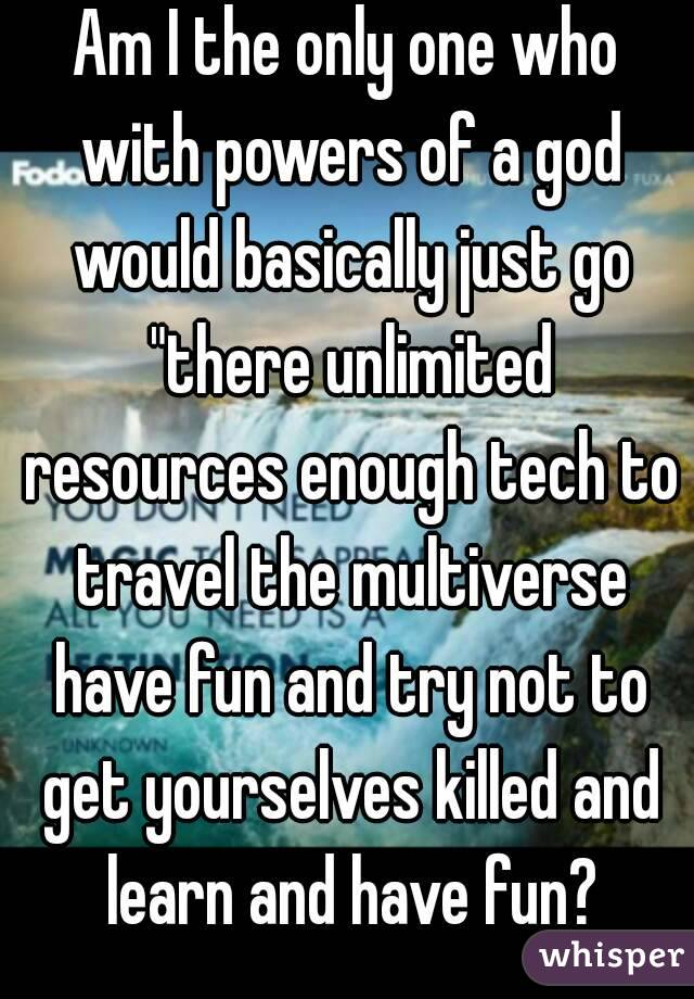 """Am I the only one who with powers of a god would basically just go """"there unlimited resources enough tech to travel the multiverse have fun and try not to get yourselves killed and learn and have fun?"""