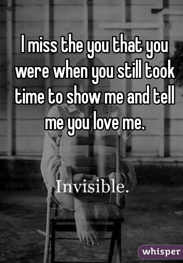 I miss the you that you were when you still took time to show me and tell me you love me.