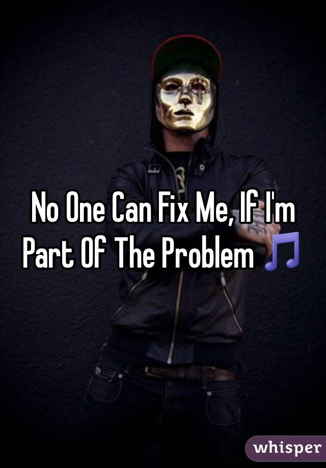 No One Can Fix Me, If I'm Part Of The Problem 🎵