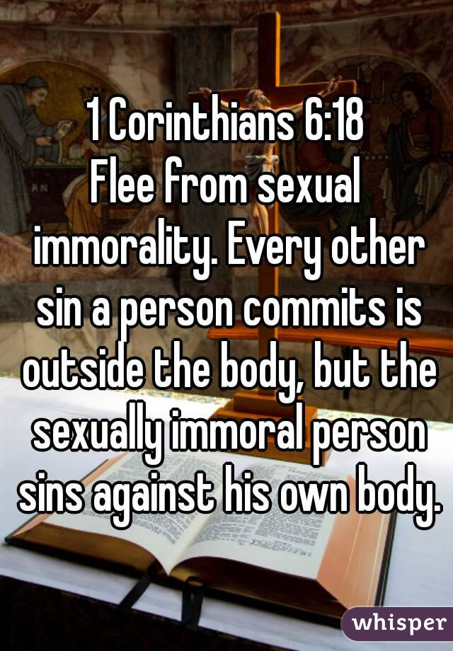 1 Corinthians 6:18 Flee from sexual immorality. Every other sin a person commits is outside the body, but the sexually immoral person sins against his own body.