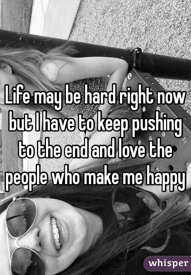 Life may be hard right now but I have to keep pushing to the end and love the people who make me happy