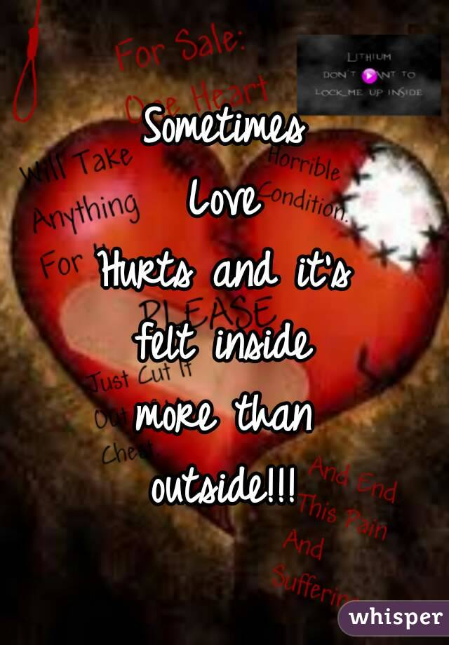 Sometimes Love Hurts and it's felt inside more than outside!!!