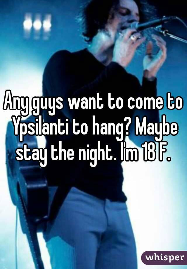 Any guys want to come to Ypsilanti to hang? Maybe stay the night. I'm 18 F.