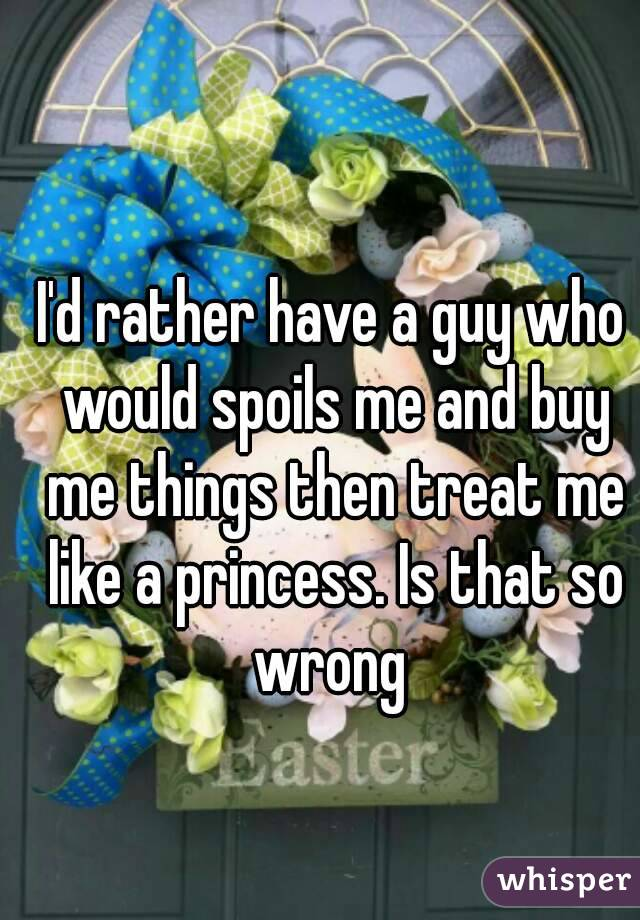 I'd rather have a guy who would spoils me and buy me things then treat me like a princess. Is that so wrong