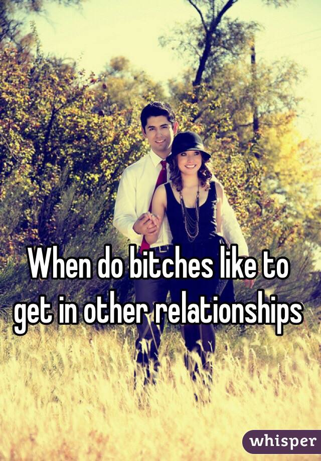 When do bitches like to get in other relationships