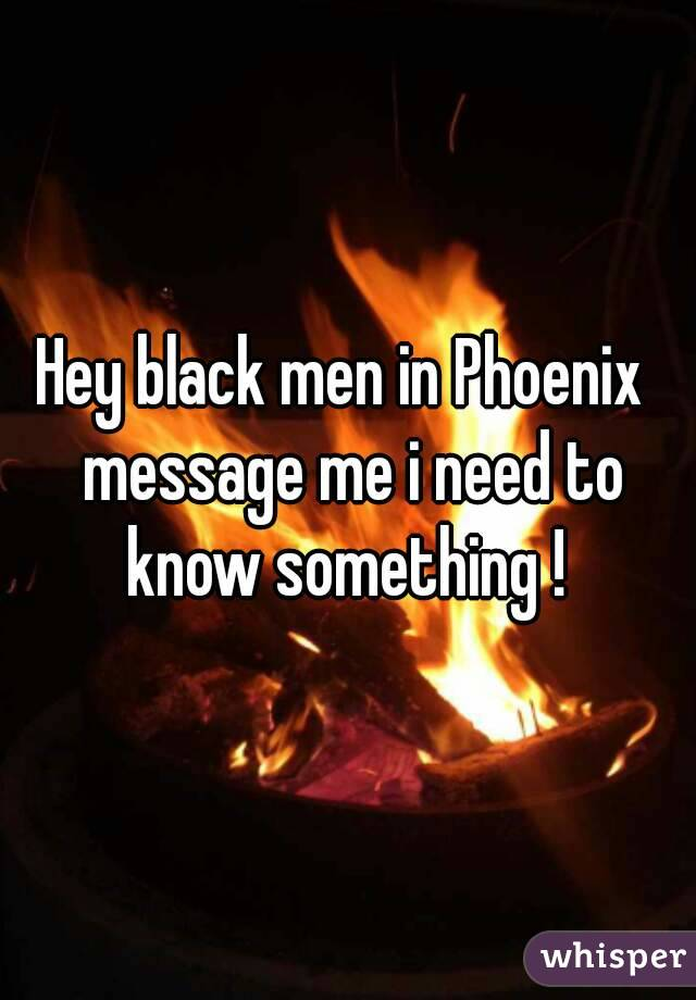 Hey black men in Phoenix  message me i need to know something !