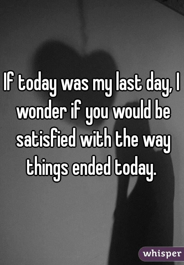 If today was my last day, I wonder if you would be satisfied with the way things ended today.