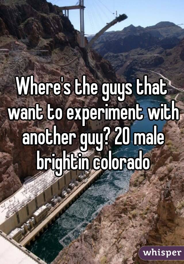 Where's the guys that want to experiment with another guy? 20 male brightin colorado