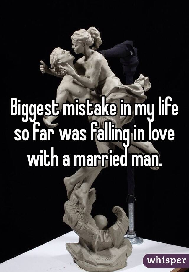 Biggest mistake in my life so far was falling in love with a married man.