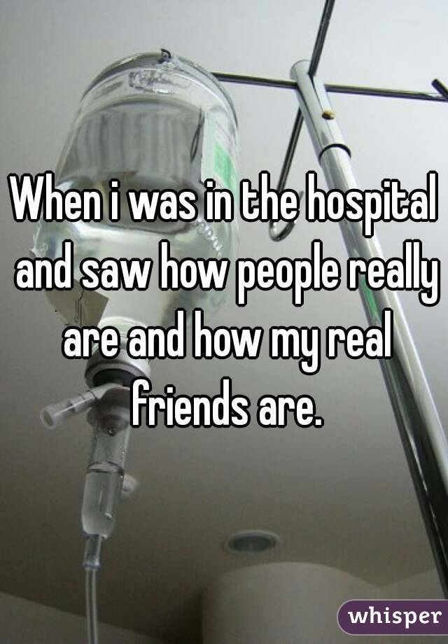 When i was in the hospital and saw how people really are and how my real friends are.