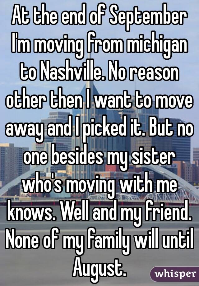 At the end of September I'm moving from michigan to Nashville. No reason other then I want to move away and I picked it. But no one besides my sister who's moving with me knows. Well and my friend. None of my family will until August.