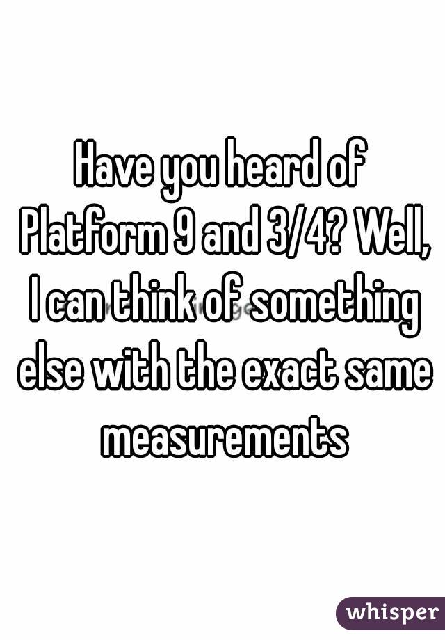Have you heard of Platform 9 and 3/4? Well, I can think of something else with the exact same measurements