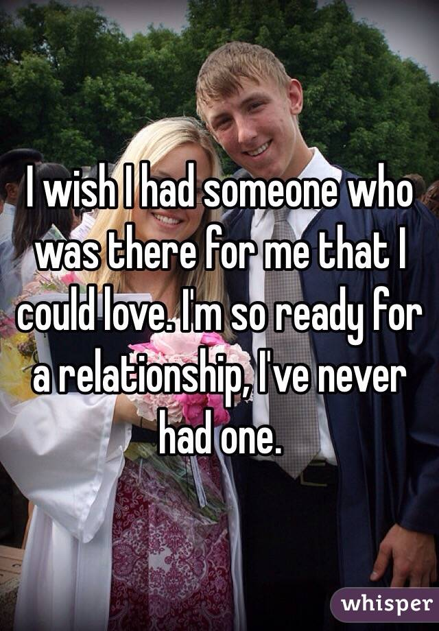 I wish I had someone who was there for me that I could love. I'm so ready for a relationship, I've never had one.