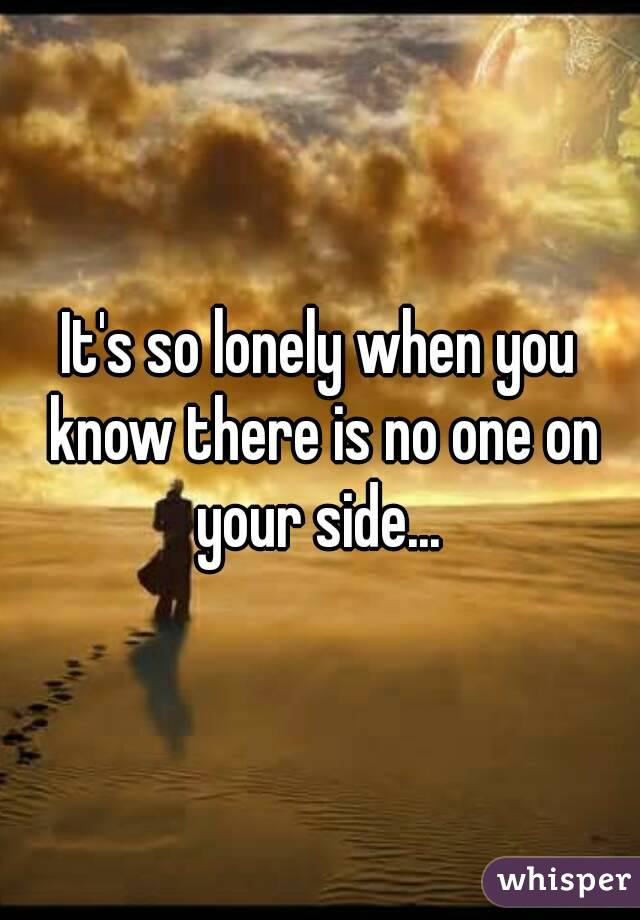 It's so lonely when you know there is no one on your side...