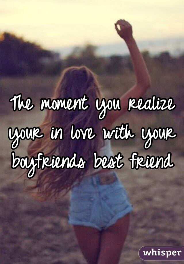 The moment you realize your in love with your boyfriends best friend