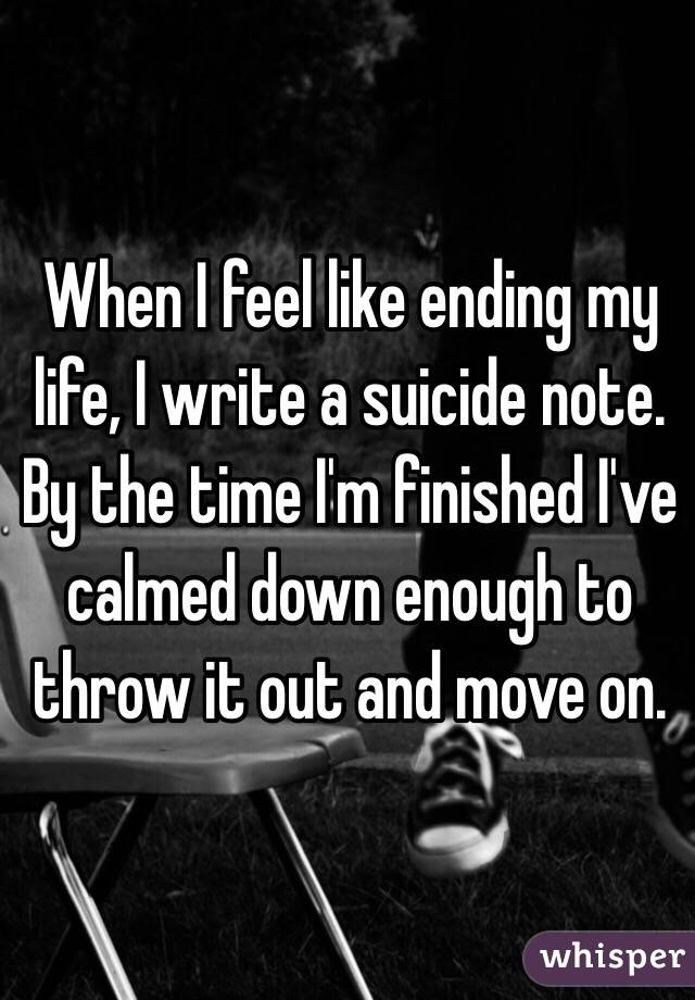 When I feel like ending my life, I write a suicide note. By the time I'm finished I've calmed down enough to throw it out and move on.
