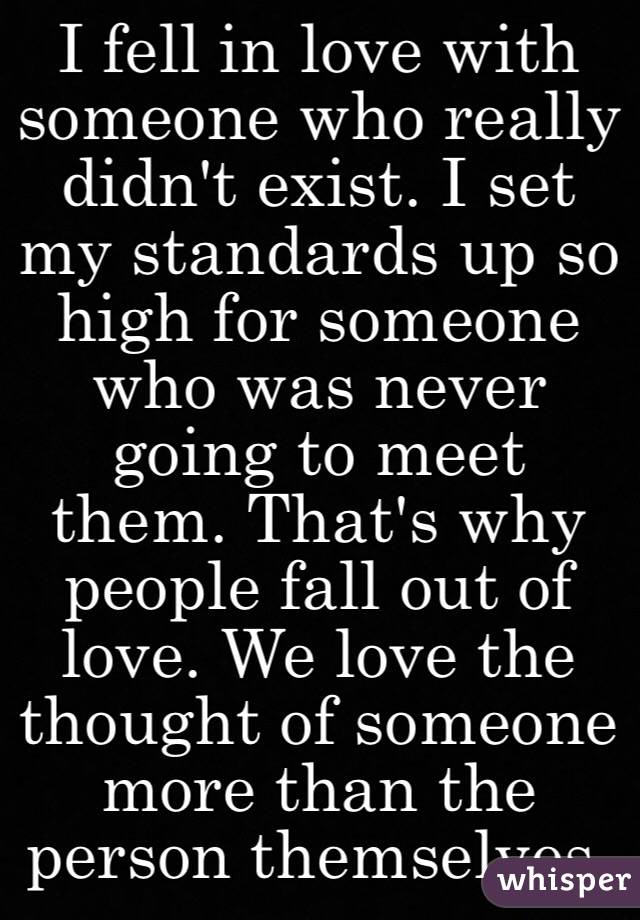 I fell in love with someone who really didn't exist. I set my standards up so high for someone who was never going to meet them. That's why people fall out of love. We love the thought of someone more than the person themselves.