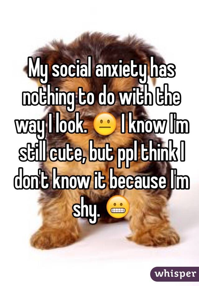 My social anxiety has nothing to do with the way I look. 😐 I know I'm still cute, but ppl think I don't know it because I'm shy. 😬