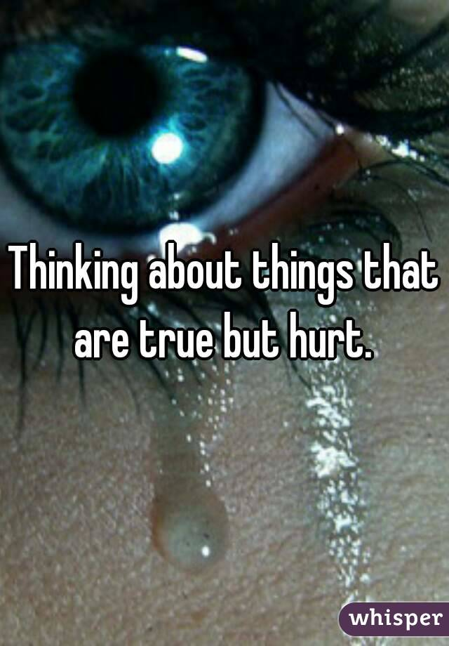 Thinking about things that are true but hurt.