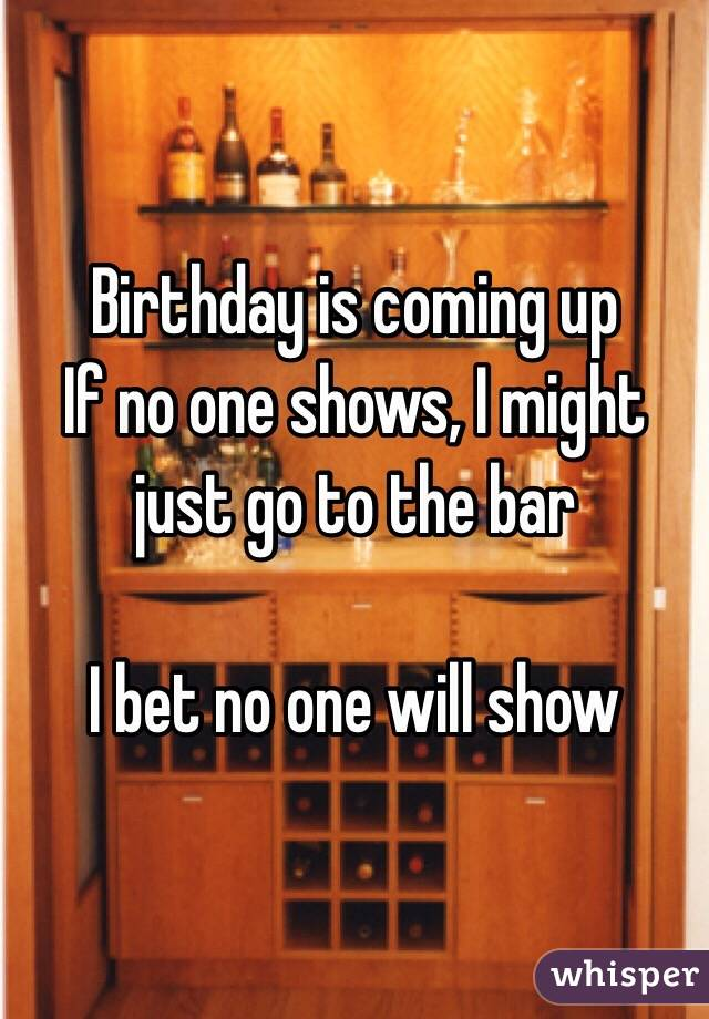 Birthday is coming up If no one shows, I might just go to the bar  I bet no one will show