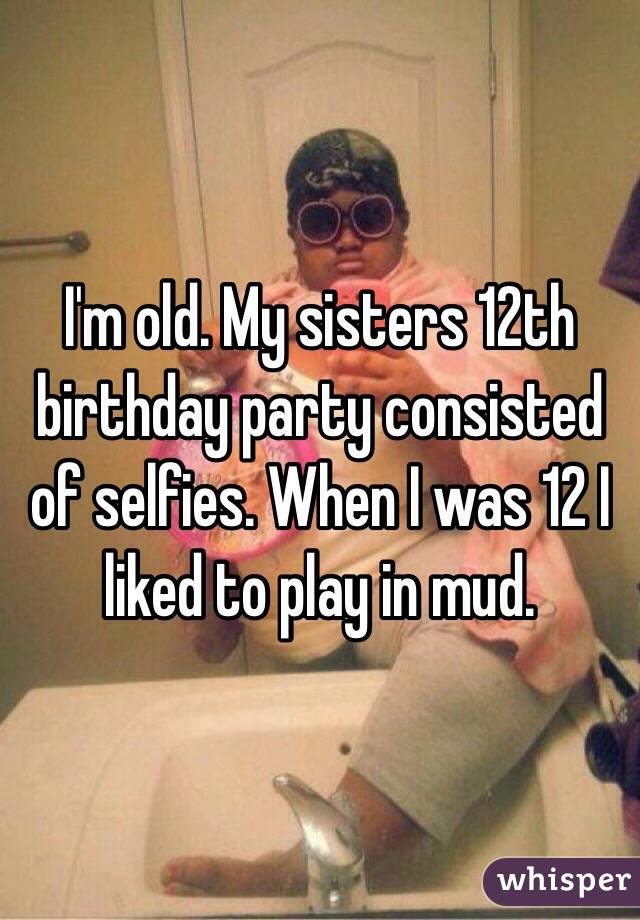 I'm old. My sisters 12th birthday party consisted of selfies. When I was 12 I liked to play in mud.