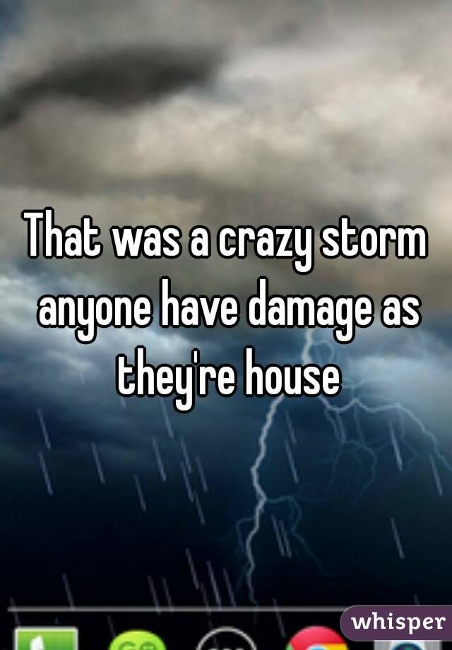 That was a crazy storm anyone have damage as they're house