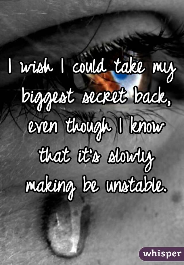 I wish I could take my biggest secret back, even though I know that it's slowly making be unstable.