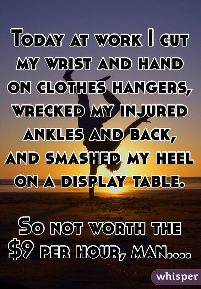 Today at work I cut my wrist and hand on clothes hangers, wrecked my injured ankles and back, and smashed my heel on a display table.   So not worth the $9 per hour, man....