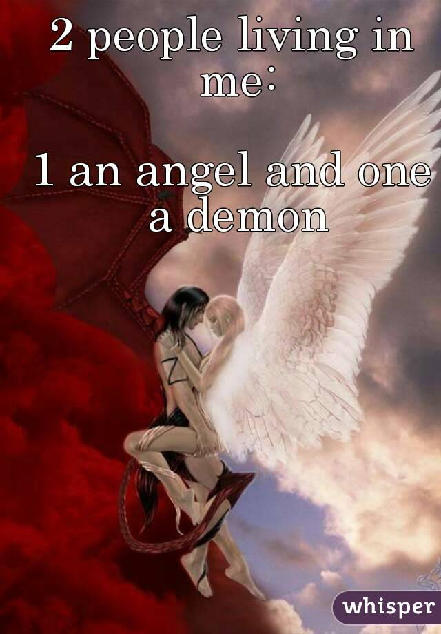 2 people living in me:  1 an angel and one a demon