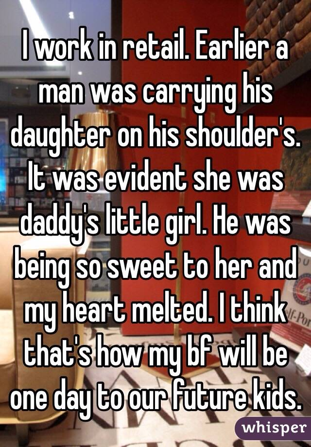 I work in retail. Earlier a man was carrying his daughter on his shoulder's. It was evident she was daddy's little girl. He was being so sweet to her and my heart melted. I think that's how my bf will be one day to our future kids.