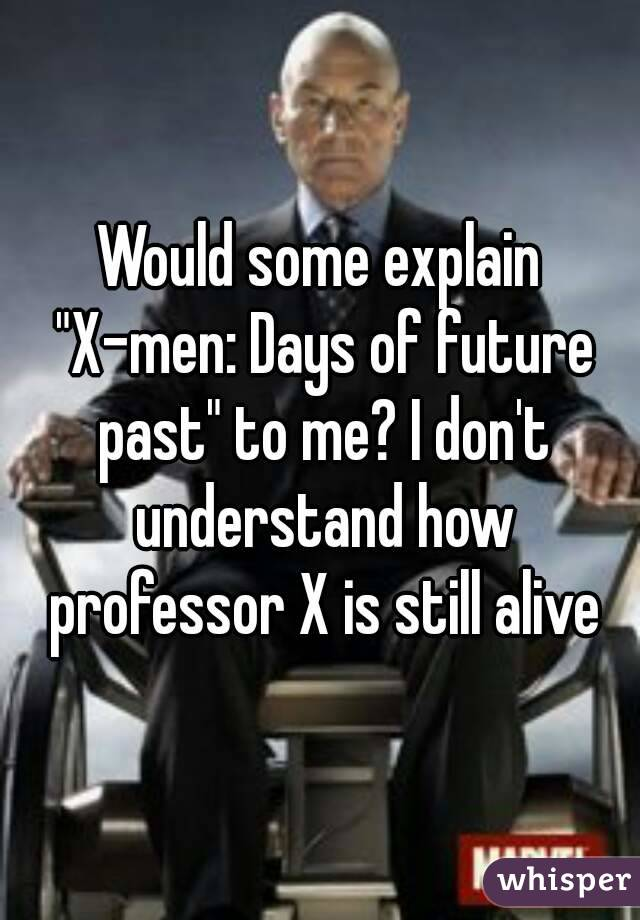 """Would some explain """"X-men: Days of future past"""" to me? I don't understand how professor X is still alive"""