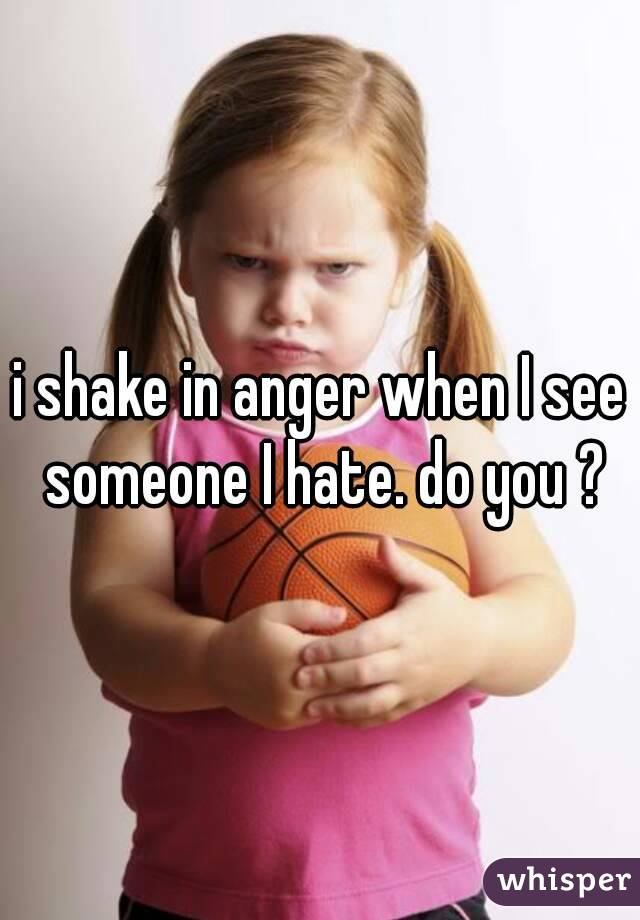 i shake in anger when I see someone I hate. do you ?