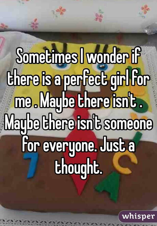 Sometimes I wonder if there is a perfect girl for me . Maybe there isn't . Maybe there isn't someone for everyone. Just a thought.