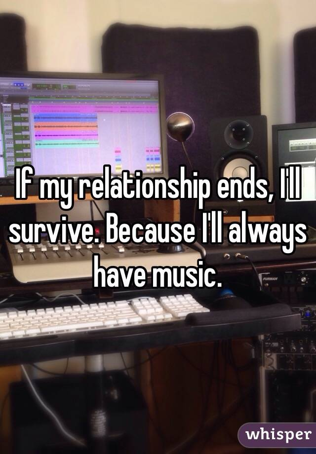If my relationship ends, I'll survive. Because I'll always have music.