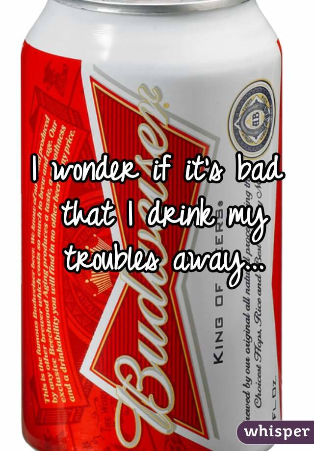 I wonder if it's bad that I drink my troubles away...