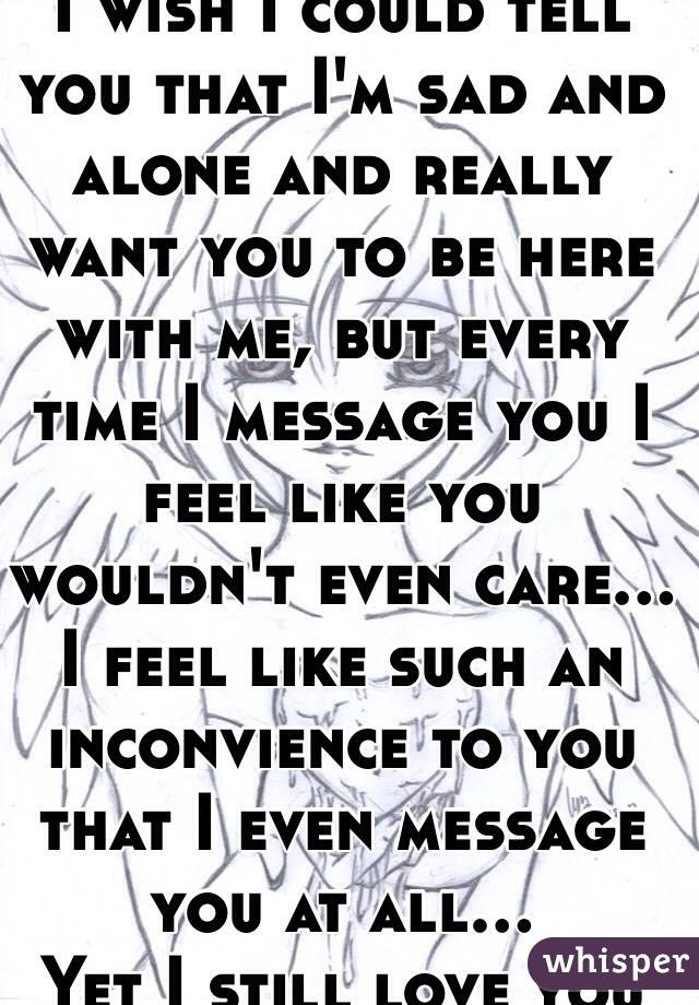 I wish I could tell you that I'm sad and alone and really want you to be here with me, but every time I message you I feel like you wouldn't even care... I feel like such an inconvience to you that I even message you at all... Yet I still love you