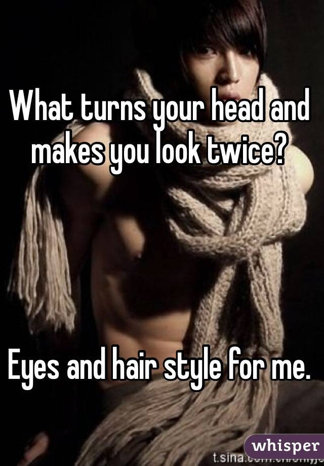 What turns your head and makes you look twice?     Eyes and hair style for me.