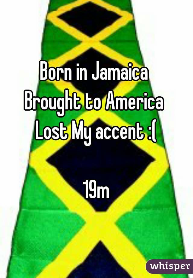 Born in Jamaica  Brought to America  Lost My accent :(  19m